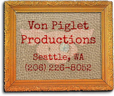 Von Piglet Productions 1265 23rd Ave. East Seattle, WA 98112(206) 226-8052